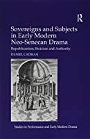 Sovereigns and Subjects in Early Modern Neo-Senecan Drama: Republicanism, Stoicism and Authority (Studies in Performance and Early Modern Drama)