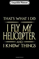 Composition Notebook: I Fly My Helicopter And I Know Things Helicopter Pilot  Journal/Notebook Blank Lined Ruled 6x9 100 Pages