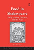 Food in Shakespeare: Early Modern Dietaries and the Plays (Literary and Scientific Cultures of Early Modernity)