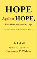Hope Against Hope Even When You Have No Hope: A Collection of Christian Poetry