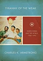 Tyranny of the Weak: North Korea and the World, 1950–1992 (Studies of the Weatherhead East Asian Institute, Columbia University)