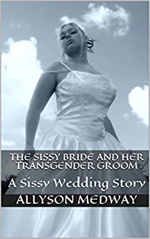 [Medway, Allyson]のThe Sissy Bride and her Transgender Groom: A Sissy Wedding Story (English Edition)