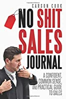 The No Shit Sales Journal: A Confident, Common Sense, and Practical Guide to Sales