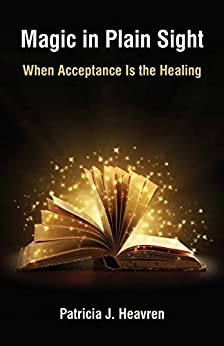 Magic in Plain Sight: When Acceptance Is the Healing by [Heavren, Patricia]