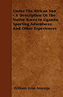 Under the African Sun - A Description of the Native Races in Uganda, Sporting Adventures and Other Experiences