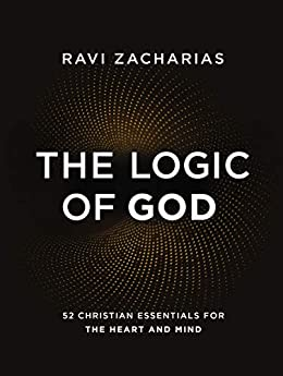 The Logic of God: 52 Christian Essentials for the Heart and Mind by [Zacharias, Ravi]