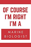 Of Course I'm Right I'm A Marine Biologist: Novelty Marine Biologist Gift Notebook
