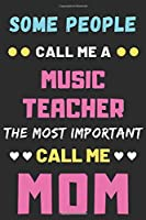 Some People Call Me A Music Teacher The Most Important Call Me Mom: lined notebook,funny Music Teacher gift