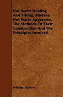 Hot Water Heating and Fitting: Modern Hot Water Apparatus, the Methods of Their Construction and the Principles Involved
