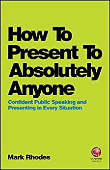 How To Present To Absolutely Anyone: Confident Public Speaking and Presenting in Every Situation by [Rhodes, Mark]