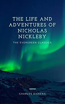 The Life and Adventures of Nicholas Nickleby: Illustrated (The Evergreen Classics) by [Dickens, Charles]