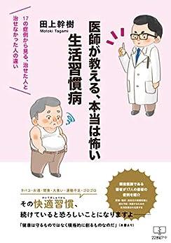 [田上 幹樹]の医師が教える、本当は怖い生活習慣病: 17の症例から見る、治せた人と治せなかった人の違い (22世紀アート)