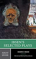 Ibsen's Selected Plays: Authoritative Texts of Peer Gynt, a Doll's House, the Wild Duck, Hedda Gabler, the Master Builder : Backgrounds, Criticism (Norton Critical Editions)