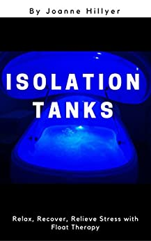 Isolation Tanks: Relax, Recover, Relieve Stress with Float Therapy by [Hillyer, Joanne]