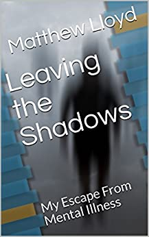 Leaving the Shadows: My Escape From Mental Illness by [Lloyd, Matthew]