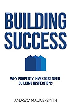 Building Success: Why Property Investors Need Building Inspections by [Mackie-Smith, Andrew]
