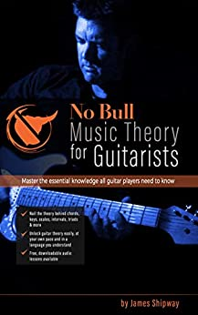 'No Bull' Music Theory for Guitarists: Master the Essential Knowledge all Guitarists Need to Know (with downloadable audio lessons) by [Shipway, James]