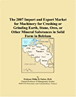 The 2007 Import and Export Market for Machinery for Crushing or Grinding Earth, Stone, Ores, or Other Mineral Substances in Solid Form in Belgium