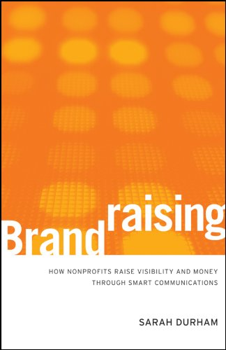 Download Brandraising: How Nonprofits Raise Visibility and Money Through Smart Communications 0470527536