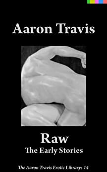 Raw: The Early Stories (The Aaron Travis Erotic Library Book 14) by [Travis, Aaron]