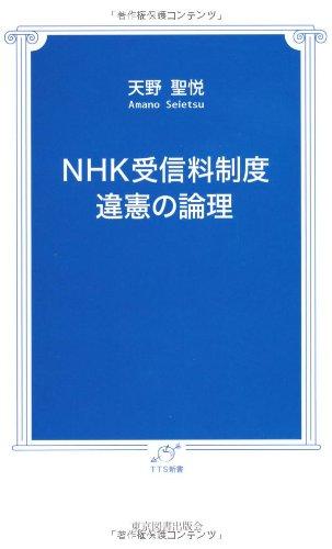 NHK受信料制度 違憲の論理 (TTS新書) [新書] / 天野 聖悦 (著); 東京図書出版会 (刊)
