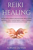 REIKI HEALING: Develop Healing Abilities to Harmonize Energy, Balance Chakras and Increase Vitality. A practical beginner`s guide to Techniques, Meditations, Symbols and the Use of Crystals (Energy Healing)