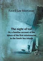 The Night of Toil Or, a Familiar Account of the Labors of the First Missionaries in the South Sea Islands