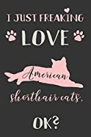 I Just Freaking Love American Shorthair Cats, OK?: American Shorthair Cats Gifts - Lined Notebook Journal Featuring a Pink Cat on Black Background
