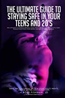 The Ultimate Guide to Staying Safe in Your Teens and 20s.: Real-Life Rules to Underage Drinking, Illegal Drugs, Talking Your Way Out of a Ticket, Painless Police Stops, Stupid Sexting, and Dangerous So