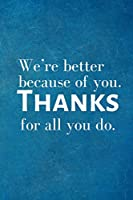 We're better because of you. Thanks for all you do.: Recognition Appreciation Gift- Lined Blank Notebook Journal