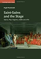 Saint-Saëns and the Stage: Operas, Plays, Pageants, a Ballet and a Film (Cambridge Studies in Opera)