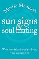 Mystic Medusa's Sun Signs And Soul Mating: What Your Friends Won't Tell You, Your Sun Sign Will