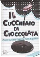 Il cucchiaio di cioccolata. Più di 500 ricette facili e golose