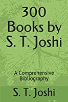 300 Books by S. T. Joshi: A Comprehensive Bibliography