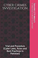 Cyber Crimes Investigation: Trial and Procedure (Cyber Laws, Rules and Best Practices in Pakistan)