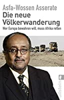 Die neue Voelkerwanderung: Wer Europa bewahren will, muss Afrika retten