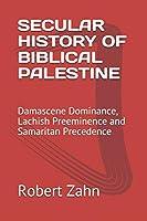SECULAR HISTORY OF BIBLICAL PALESTINE: Damascene Dominance, Lachish Preeminence and Samaritan Precedence
