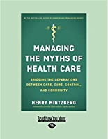Managing the Myths of Health Care: Bridging the Separations Between Care, Cure, Control, and Community (Large Print 16pt)