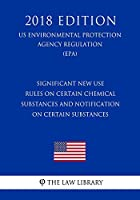 Significant New Use Rules on Certain Chemical Substances and Notification on Certain Substances (Us Environmental Protection Agency Regulation 2018)