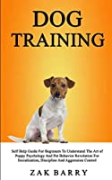 Dog Training Self Help Guide For Beginners To Understand The Art of Puppy Psychology And Pet Behavior Revolution For Socialization, Discipline And Aggression Control