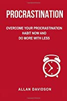 Procrastination: Overcome Your Procrastination Habit Now and Do More With Less