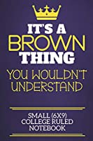 It's A Brown Thing You Wouldn't Understand Small (6x9) College Ruled Notebook: Show you care with our personalised family member books, a perfect way to show off your surname! Unisex books are ideal for all the family to enjoy.