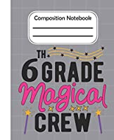 6th Grade Magical crew - Composition Notebook: College Composition Blank Lined Notebook For Teens Students/Home Work Notebook/College Subject Notebooks/lined Composition Notebook