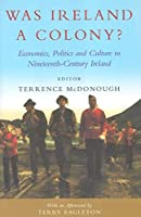 Was Ireland A Colony?: Economics, Politics, And Culture In Nineteenth-century Ireland
