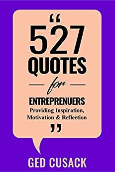 527 Quotes for Entrepreneurs: Providing Inspiration, Motivation and Reflection (Inspiration Series Book 2) by [Cusack, Ged]