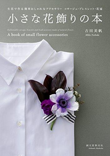 小さな花飾りの本:生花で作る簡単おしゃれなアクセサリー コサージュ・ブレスレット・花冠