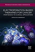 Electroporation-Based Therapies for Cancer: From Basics to Clinical Applications (Woodhead Publishing Series in Biomedicine)