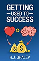Getting Used to Success: Develop an Invincible Mindset, Bolster Self-Confidence and Build Winning Habits