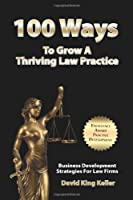 100 Ways to Grow a Thriving Law Practice: Business Development Strategies to Grow Law Firm Revenue