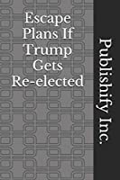 Escape Plans If Trump Gets Re-elected: Lined Notebook, Journal Gift, 6x9, 110 Pages, Soft Cover, Matte Finish